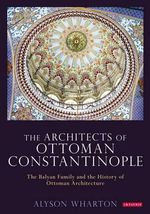 The Architects of Ottoman Constantinople : The Balyan Family and the History of Ottoman Architecture - Alyson Wharton