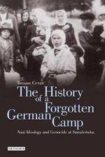The History of a Forgotten German Camp : Nazi Ideology and Genocide at Szmalcowka - Tomasz Ceran