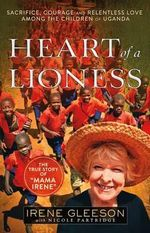 Heart of a Lioness : Sacrifice, Courage & Relentless Love Among the Children of Uganda - Irene Gleeson