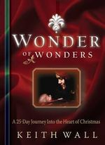 Wonder of Wonders : 25 Day Journey into the Heart of Christmas - Keith Wall