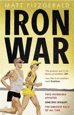 Iron War : Two Incredible Athletes, One Epic Rivalry and the Greatest Race of All Time - Matt Fitzgerald