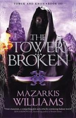 The Tower Broken : Tower and Knife Trilogy : Book 3 - Mazarkis Williams