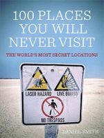 100 Places You Will Never Visit : The World's Most Secret Locations - Daniel Smith