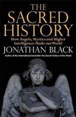 The Sacred History : How Angels, Mystics and Higher Intelligence Made Our World - Jonathan Black