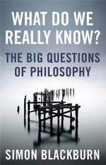 What Do We Really Know? : The Big Questions in Philosophy - Simon Blackburn