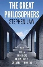 The Great Philosophers : The Lives and Ideas of History's Greatest Thinkers - Stephen Law