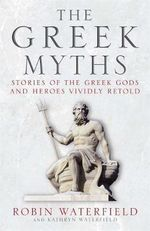 The Greek Myths : Stories of the Greek Gods and Heroes Vividly Retold - Robin Waterfield