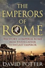 The Emperors of Rome : The Story of Imperial Rome from Julius Caesar to the Last Emperor - David Potter