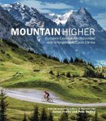 Mountain Higher : Europe's Extreme, Undiscovered and Unforgettable Cycle Climbs - Daniel Friebe