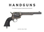 Handguns : The Definitive Guide to Pistols and Revolvers - John Walter
