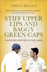 Stiff Upper Lips and Baggy Green Caps : A Sledger's History of the Ashes - Simon Briggs