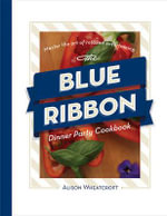 The Blue Ribbon Dinner Party Cookbook : Master the Art of Relaxed Entertaining - Alison Wheatcroft