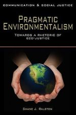 Pragmatic Environmentalism : Toward a Rhetoric of Eco-justice - Shane J. Ralston