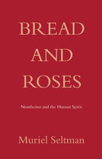Bread and Roses : Nontheism and the Human Spirit - Muriel Seltman