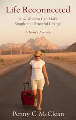 Life Reconnected - How Women Can Make Simple and Powerful Change : A Hero's Journey - Penny C. McClean