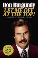 Let Me Off at the Top! : My Classy Life & Other Musings - Ron Burgundy