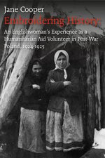Embroidering History : An Englishwoman's Experience as a Humanitarian Aid Volunteer in Post-war Poland 1924-1925 - Jane Cooper