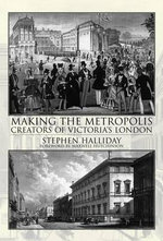 Making the Metropolis : Creators of Victoria's London - Stephen Halliday