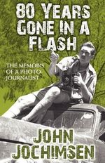 80 Years Gone in a Flash - The Memoirs of a Photojournalist : Easy-To-Follow Lighting Designs and Diagrams - John Jochimsen