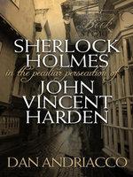 Sherlock Holmes : The Peculiar Persecution of John Vincent Harden - Dan Andriacco