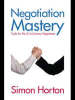 Negotiation Mastery : Tools for the 21st Century Negotiator - Simon Horton