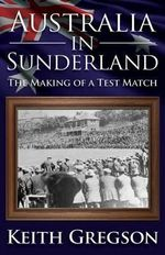 Australia in Sunderland : The Making of a Test Match - Keith Gregson