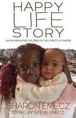 The Happy Life Story : Saving Abandoned Children on the Streets of Nairobi - Sharon Emecz