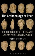 The Archaeology of Race : The Eugenic Ideas of Francis Galton and Flinders Petrie - Debbie Challis