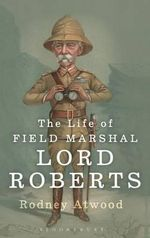 The Life of Field Marshal Lord Roberts - Rodney Atwood