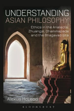 Understanding Asian Philosophy : Ethics in the Analects, Zhuangzi, Dhammapada and the Bhagavad Gita - Alexus McLeod
