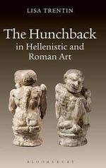 The Hunchback in Hellenistic and Roman Art : The Aesthetic Ideal in Classical Egypt - Lisa Trentin