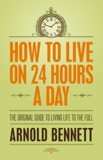 How to Live on 24 Hours a Day : The Original Guide to Living Life to the Full - Arnold Bennet