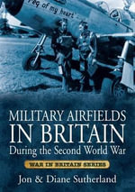 Military Airfields in Britain During the Second World War - Jon Sutherland
