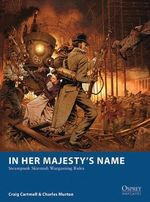In Her Majesty's Name : Steampunk Skirmish Wargaming Rules - Craig Cartmell