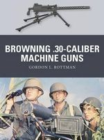 Browning .30-Caliber Machine Guns : Weapon Series : Book 32 - Gordon L. Rottman