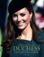 A Year in the Life of a Duchess : Kate Middleton's First Year as the Duchess of Cambridge - Ian Lloyd