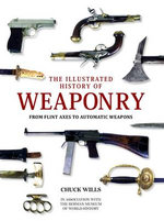 The Illustrated History of Weaponry : from Flint Axes to Automatic Weapons - Chuck Willis
