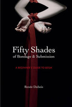 Fifty Shades of Bondage & Submission : A Beginner' Guide to Dominance and Submission - Renee Dubois