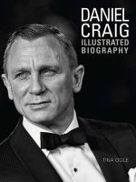 Daniel Craig : The Illustrated Biography - Tina Ogle