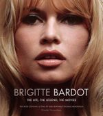 Brigitte Bardot : The Life, the Legend, the Movies - Ginette Vincendeau