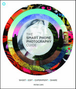 The Smart Phone Photography Guide : Shoot * Edit * Experiment * Share - Peter Cope