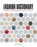 The Fashion Dictionary : A Visual Resource for Terms, Techniques and Styles - Emily Angus