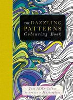 The Dazzling Patterns Colouring Book : Just Add Colour to Create a Masterpiece - Beverley Lawson