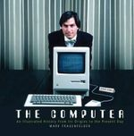 The Computer : An Illustrated History from Its Origins to the Present Day - Mark Frauenfelder