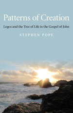 Patterns of Creation : Logos and the Tree of Life in the Gospel of John - Stephen Pope
