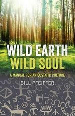 Wild Earth, Wild Soul : A Manual for an Ecstatic Culture - Bill Pfeiffer