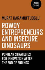 Rowdy Entrepreneurs and Insecure Dinosaurs : Popular Strategies for Innovation After the End of Endings - Murat Karamuftuoglu