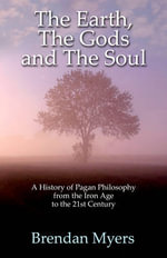 The Earth, the Gods and the Soul - a History of Pagan Philosophy : From the Iron Age to the 21st Century - Brendan Myers
