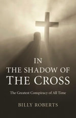 In the Shadow of the Cross : The Greatest Conspiracy of All Time - Billy Roberts