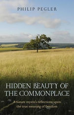 Hidden Beauty of the Commonplace : A Nature Mystic's Reflections Upon the True Meaning of Freedom - Philip Pegler